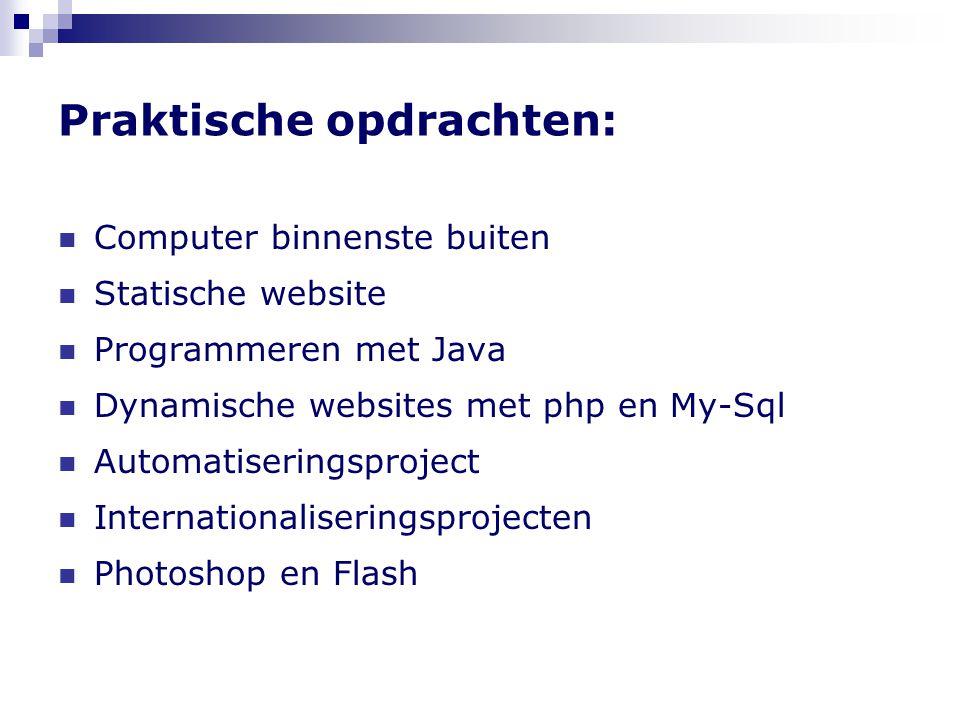 Praktische opdrachten: Computer binnenste buiten Statische website Programmeren met Java Dynamische websites met php en My-Sql Automatiseringsproject