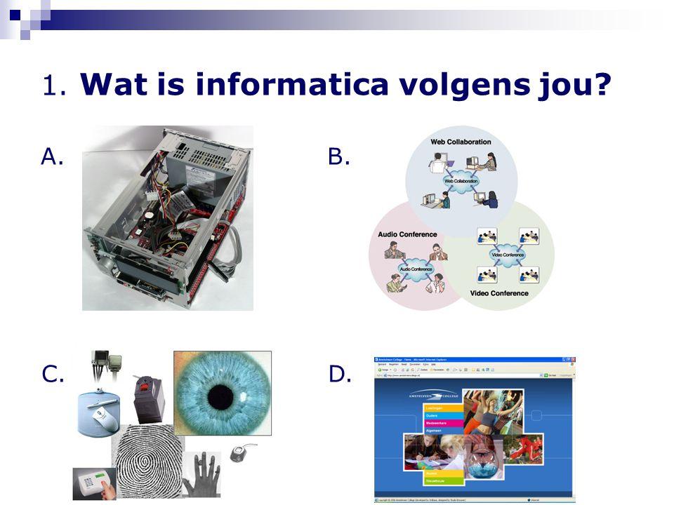 1. Wat is informatica volgens jou? A. C. B. D.