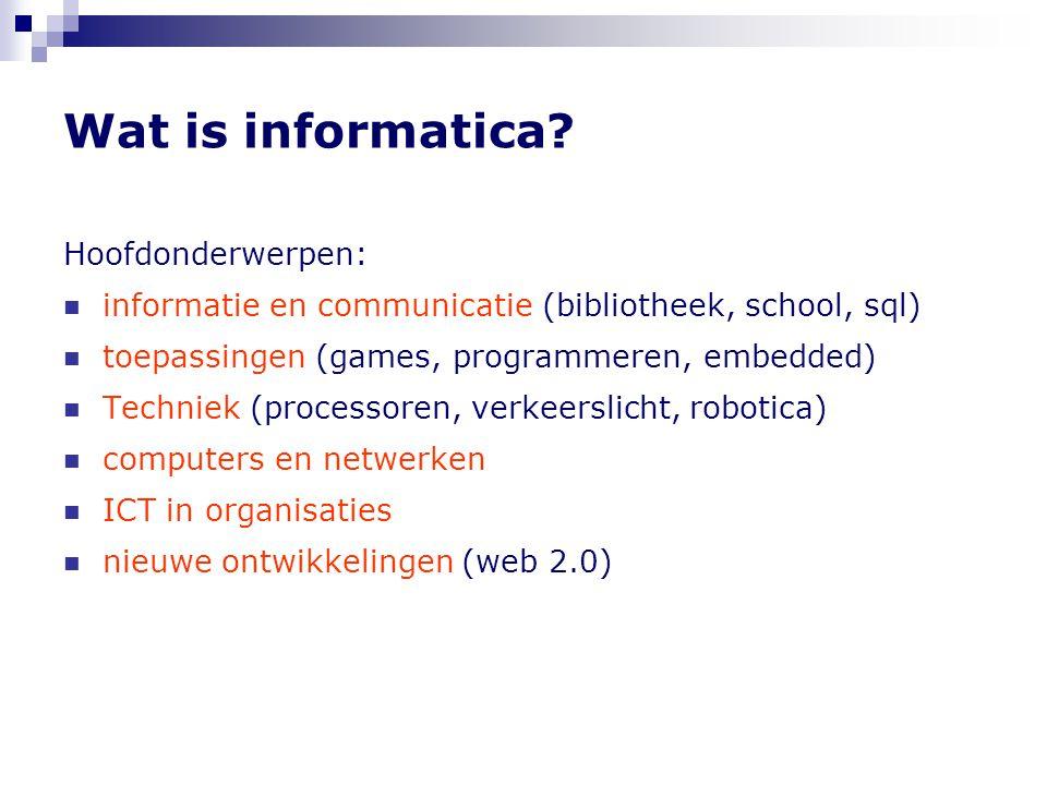 Wat is informatica? Hoofdonderwerpen: informatie en communicatie (bibliotheek, school, sql) toepassingen (games, programmeren, embedded) Techniek (pro