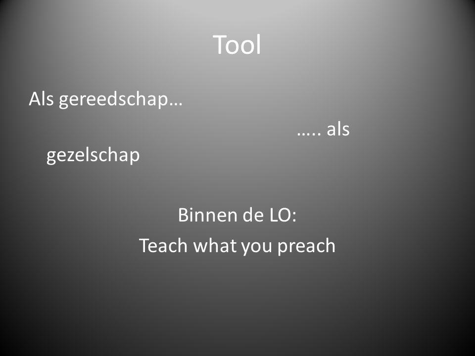Tool Als gereedschap… ….. als gezelschap Binnen de LO: Teach what you preach