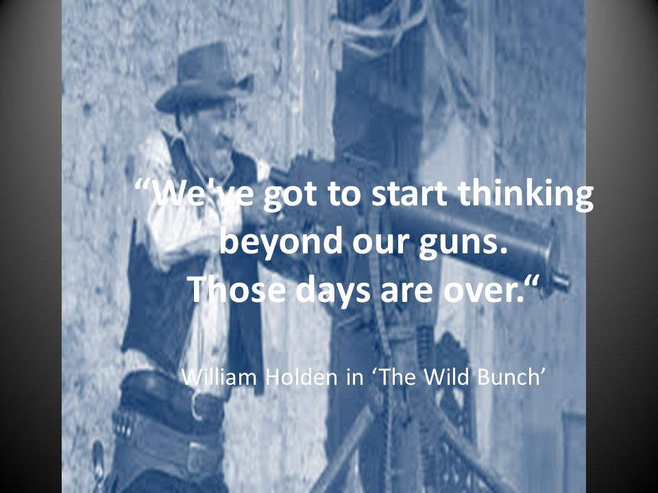 """We've got to start thinking beyond our guns. Those days are over."" William Holden in 'The Wild Bunch'"