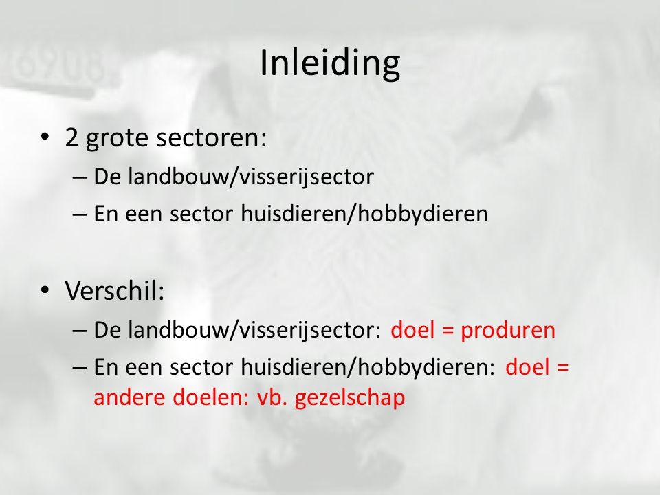 2 grote sectoren: – De landbouw/visserijsector – En een sector huisdieren/hobbydieren Verschil: – De landbouw/visserijsector: doel = produren – En een