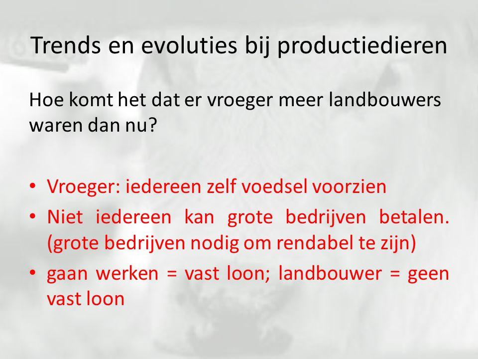 Trends en evoluties bij productiedieren Hoe komt het dat er vroeger meer landbouwers waren dan nu? Vroeger: iedereen zelf voedsel voorzien Niet iedere