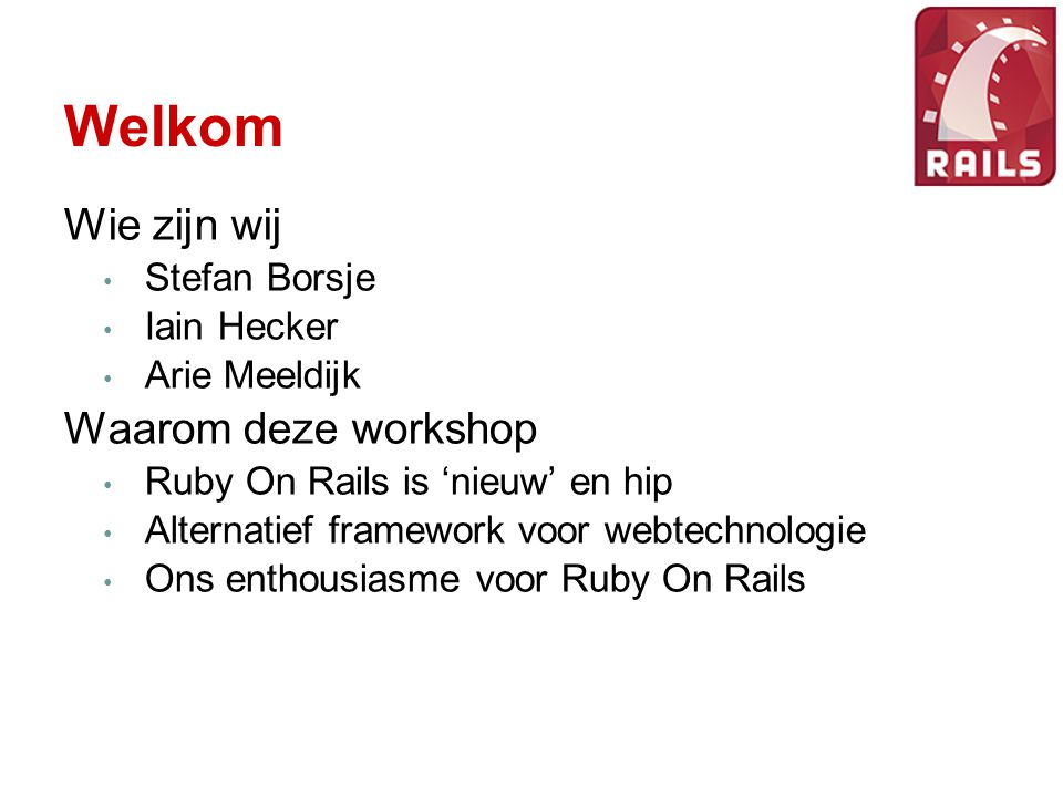 Welkom Wie zijn wij Stefan Borsje Iain Hecker Arie Meeldijk Waarom deze workshop Ruby On Rails is 'nieuw' en hip Alternatief framework voor webtechnol