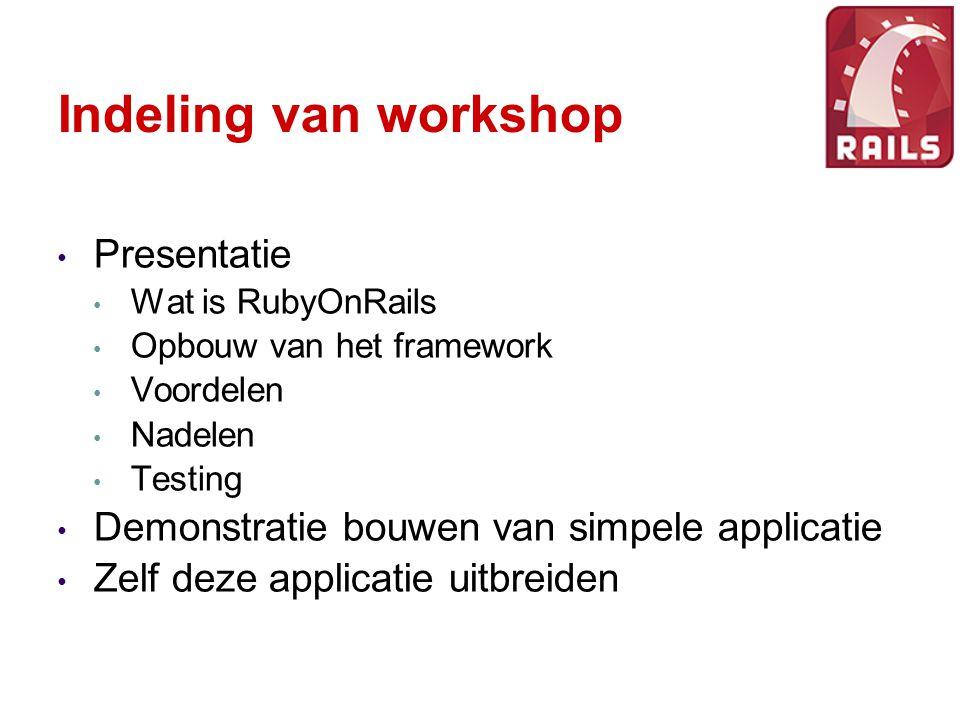 Indeling van workshop Presentatie Wat is RubyOnRails Opbouw van het framework Voordelen Nadelen Testing Demonstratie bouwen van simpele applicatie Zelf deze applicatie uitbreiden