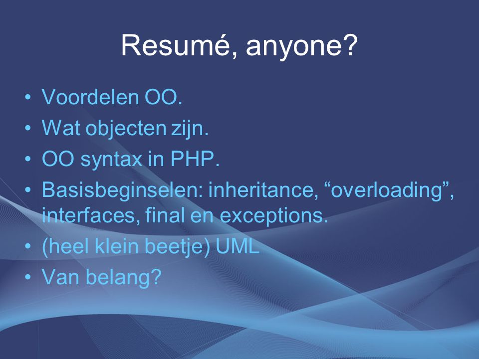 "Resumé, anyone? Voordelen OO. Wat objecten zijn. OO syntax in PHP. Basisbeginselen: inheritance, ""overloading"", interfaces, final en exceptions. (heel"