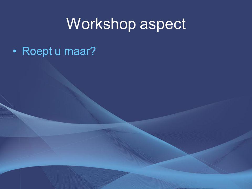 Workshop aspect Roept u maar