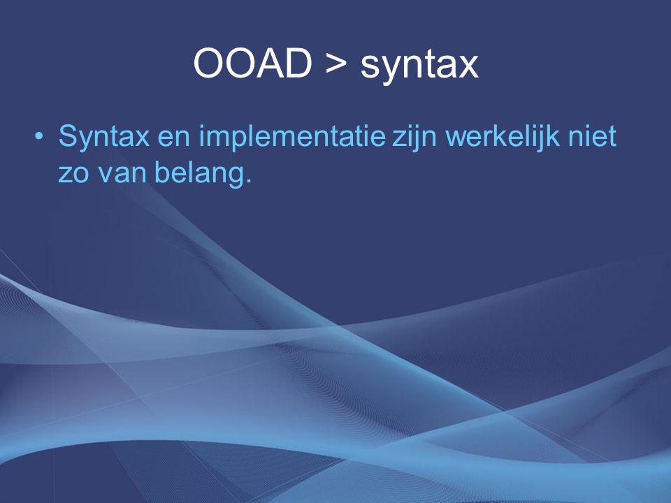 OOAD > syntax Syntax en implementatie zijn werkelijk niet zo van belang.