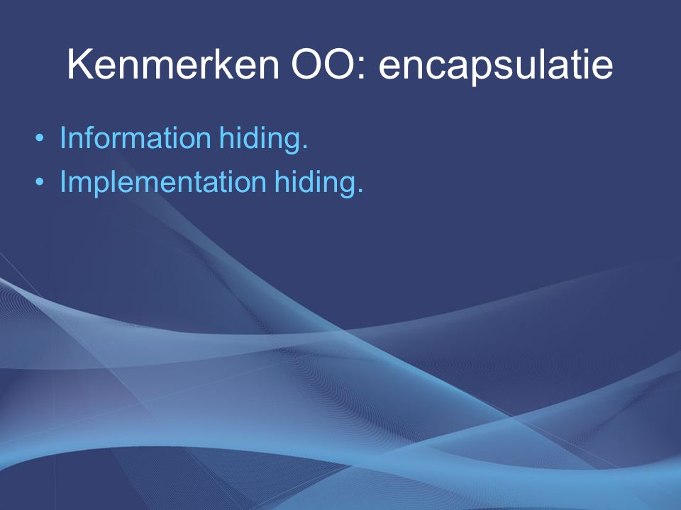 Kenmerken OO: encapsulatie Information hiding. Implementation hiding.