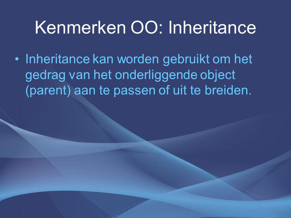 Kenmerken OO: Inheritance Inheritance kan worden gebruikt om het gedrag van het onderliggende object (parent) aan te passen of uit te breiden.