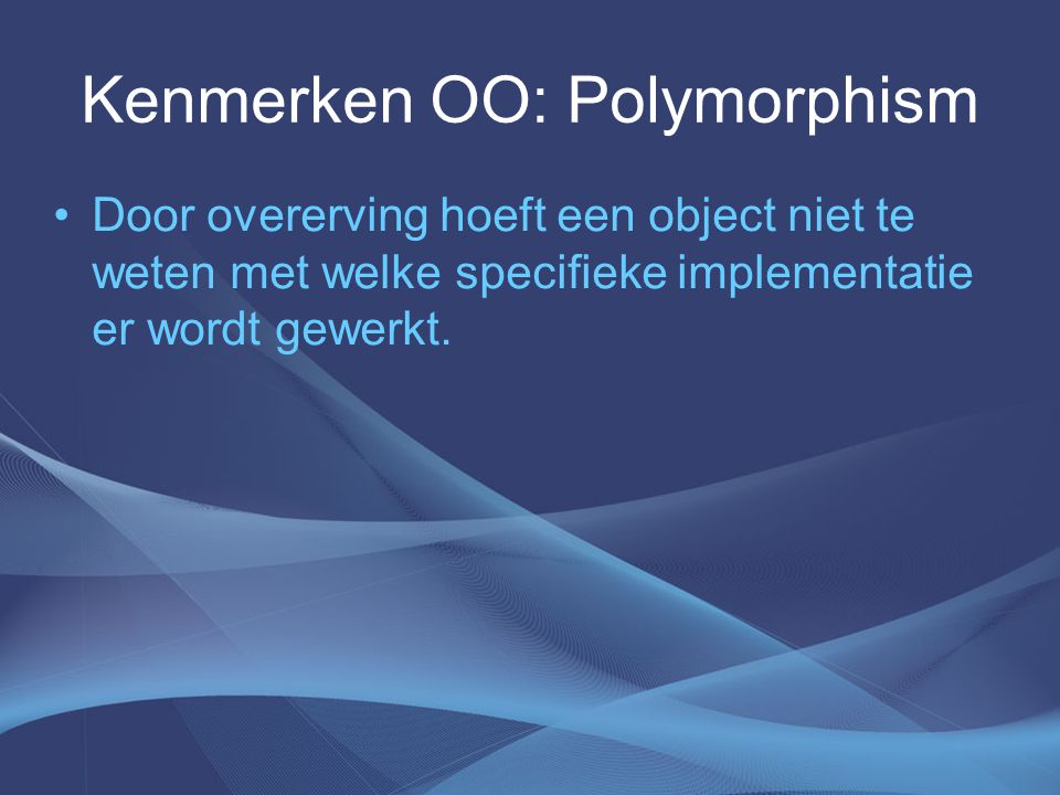 Kenmerken OO: Polymorphism Door overerving hoeft een object niet te weten met welke specifieke implementatie er wordt gewerkt.