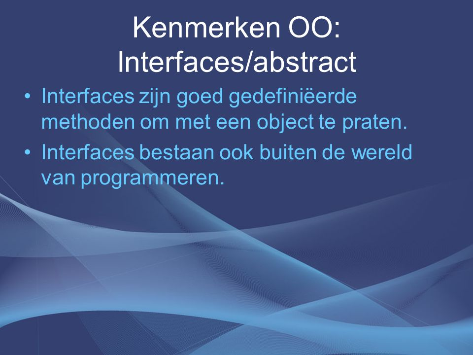 Kenmerken OO: Interfaces/abstract Interfaces zijn goed gedefiniëerde methoden om met een object te praten.