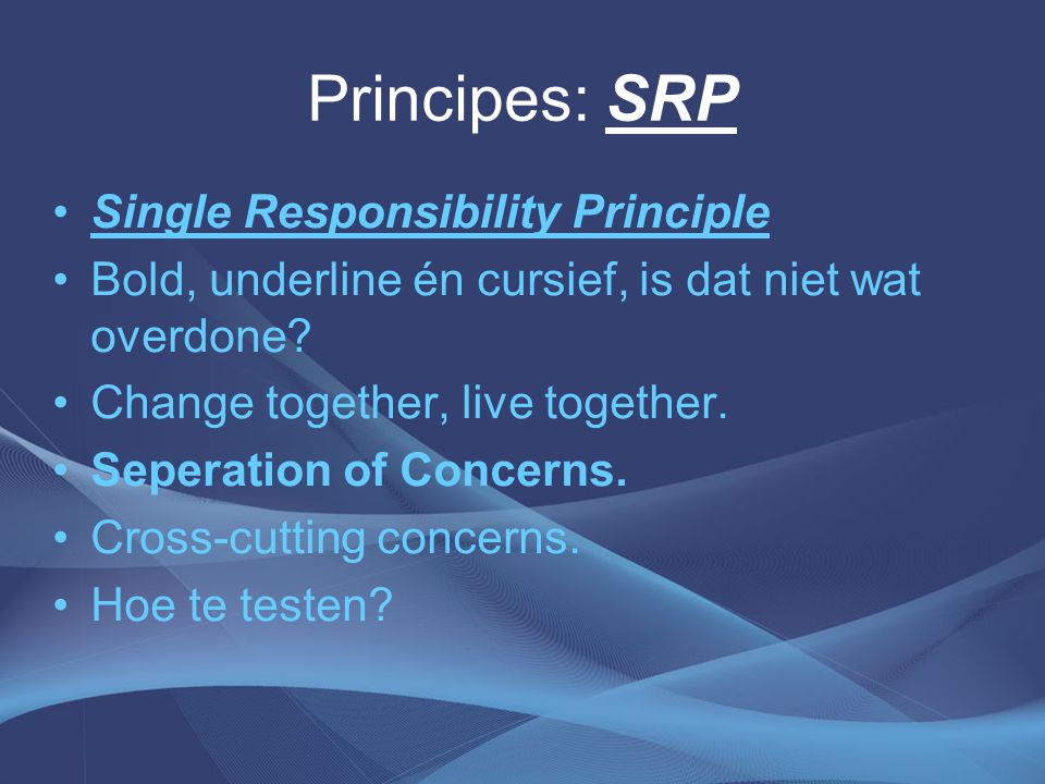 Principes: SRP Single Responsibility Principle Bold, underline én cursief, is dat niet wat overdone? Change together, live together. Seperation of Con