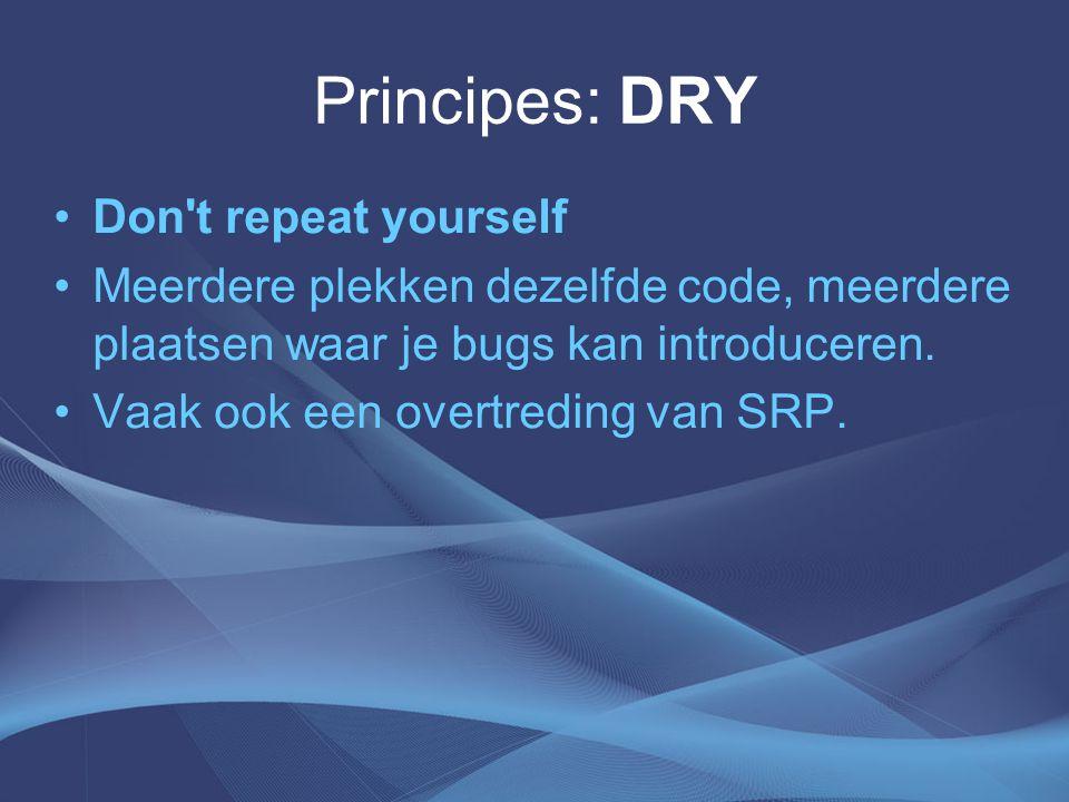 Principes: DRY Don t repeat yourself Meerdere plekken dezelfde code, meerdere plaatsen waar je bugs kan introduceren.