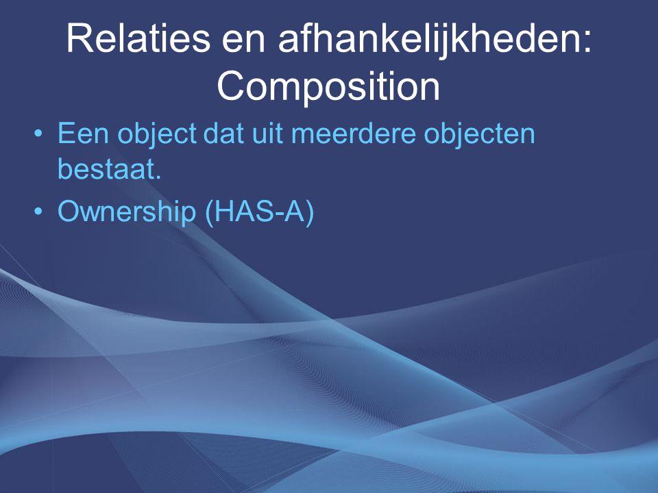 Relaties en afhankelijkheden: Composition Een object dat uit meerdere objecten bestaat.