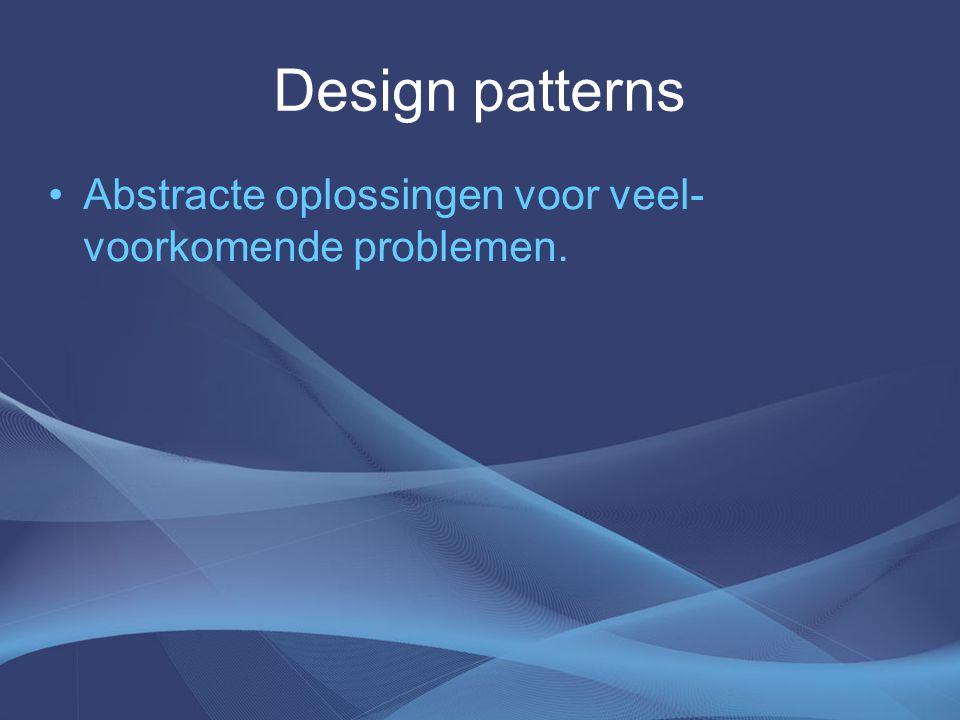 Design patterns Abstracte oplossingen voor veel- voorkomende problemen.