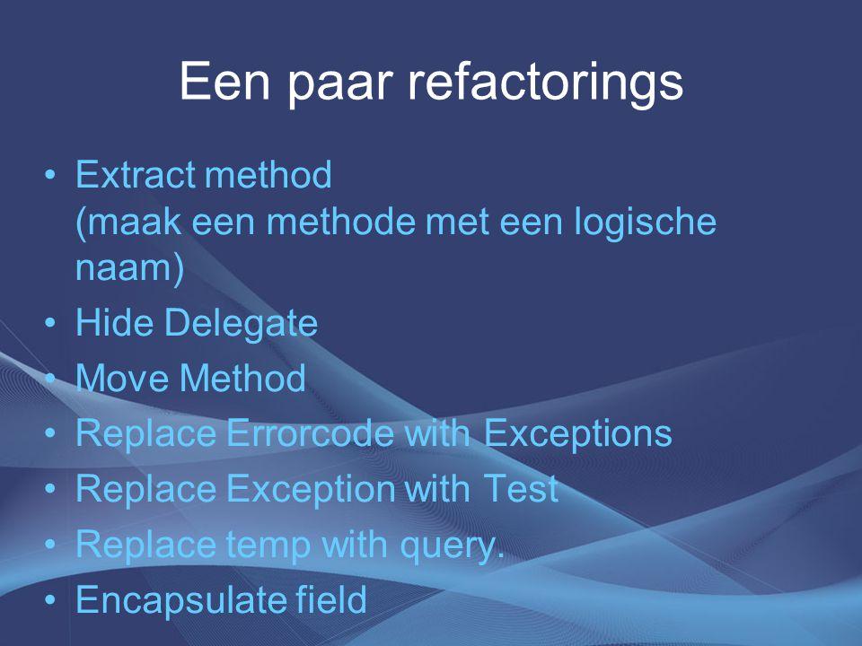 Een paar refactorings Extract method (maak een methode met een logische naam) Hide Delegate Move Method Replace Errorcode with Exceptions Replace Exception with Test Replace temp with query.