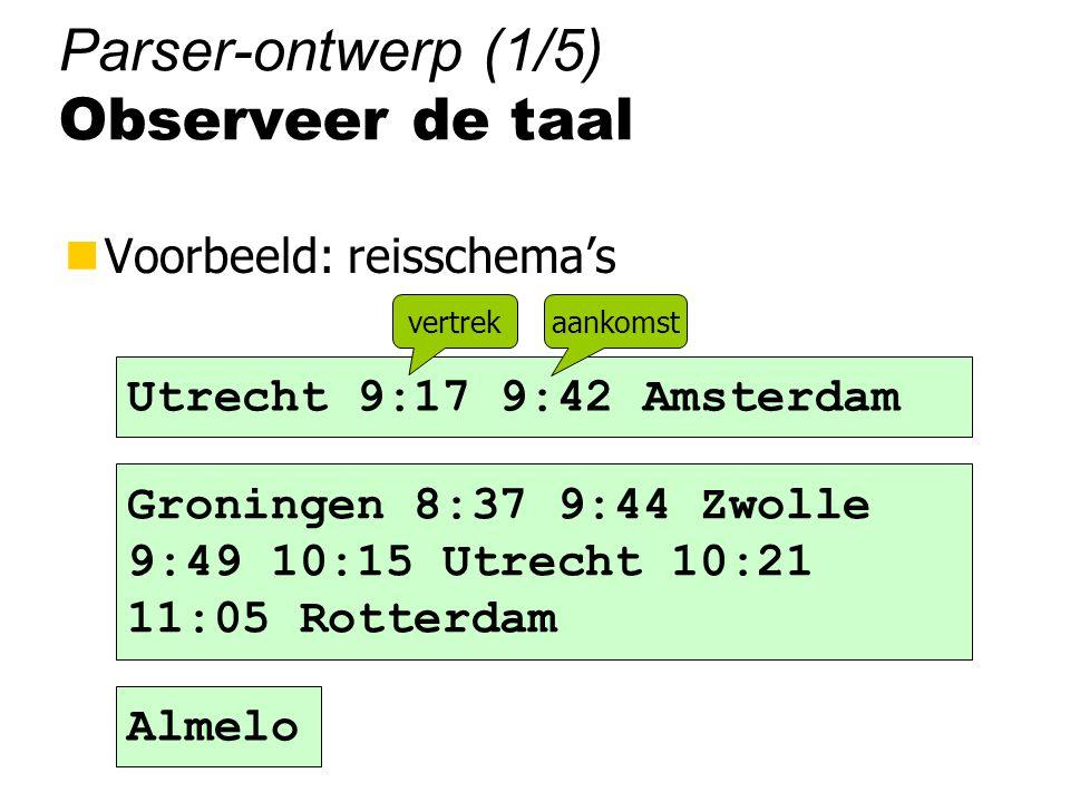 Parser-ontwerp (1/5) Observeer de taal nVoorbeeld: reisschema's Groningen 8:37 9:44 Zwolle 9:49 10:15 Utrecht 10:21 11:05 Rotterdam Utrecht 9:17 9:42 Amsterdam vertrekaankomst Almelo