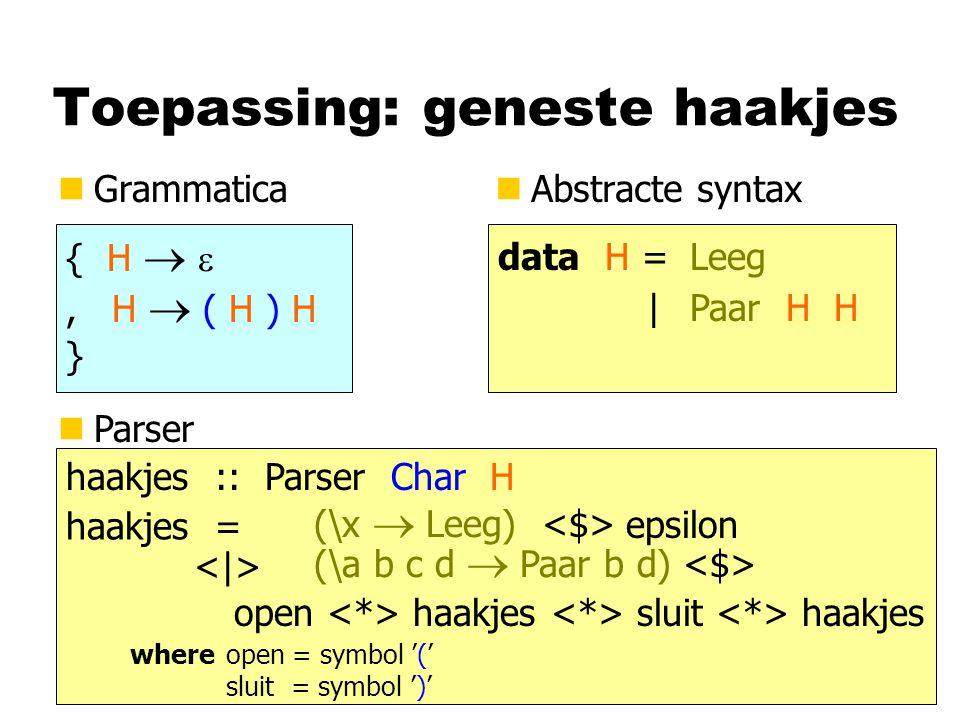 Toepassing: geneste haakjes nGrammatican Abstracte syntax { H  , H  ( H ) H } data H =Leeg |Paar H H haakjes :: Parser Char H nParser haakjes = epsilon open haakjes sluit haakjes where open = symbol '(' sluit = symbol ')' (\x  Leeg) (\a b c d  Paar b d)