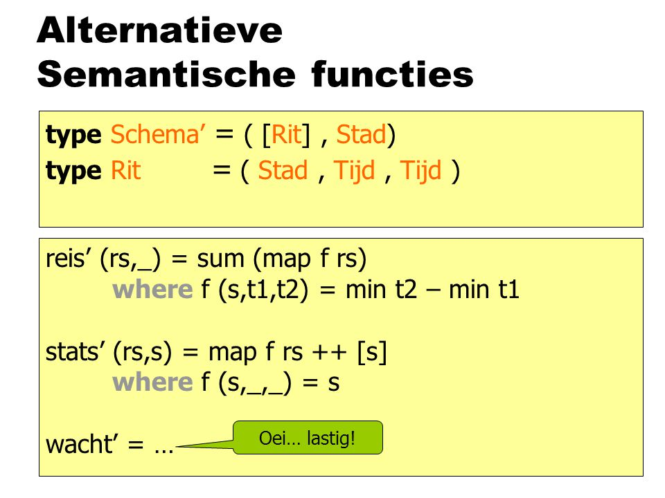 Alternatieve Semantische functies type Schema' = ( [Rit], Stad) type Rit = ( Stad, Tijd, Tijd ) reis' (rs,_) = sum (map f rs) where f (s,t1,t2) = min t2 – min t1 stats' (rs,s) = map f rs ++ [s] where f (s,_,_) = s wacht' = … Oei… lastig!