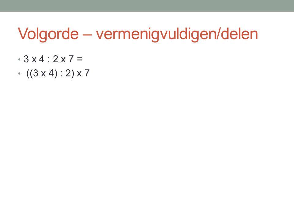 Volgorde – vermenigvuldigen/delen 3 x 4 : 2 x 7 = ((3 x 4) : 2) x 7
