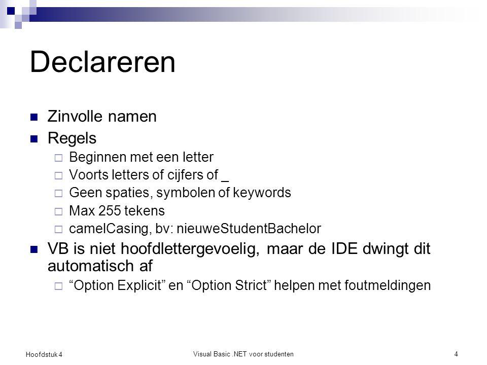 Hoofdstuk 4 Visual Basic.NET voor studenten5 Demo: Area of Rectangle Dim varNaam As Type [ = startExpr] Dim personHeight As Double = 1.68 Dim a As Integer = 3, b As Integer = 4 Dim examMark As Integer = 65 Dim betterMark As Integer = examMark + 10 Dim salary As Double default: 0 Dim naam As String default: Nothing