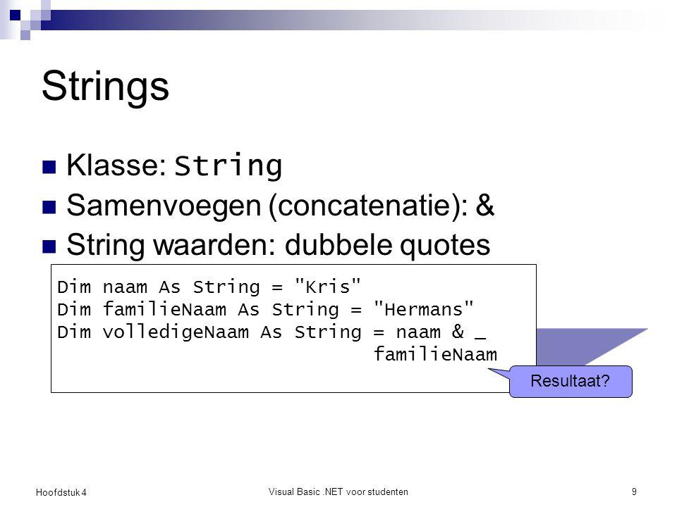 Hoofdstuk 4 Visual Basic.NET voor studenten9 Strings Klasse: String Samenvoegen (concatenatie): & String waarden: dubbele quotes Dim naam As String =
