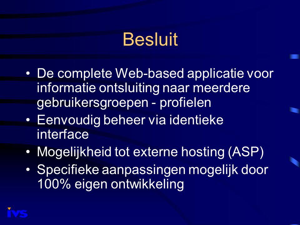Besluit De complete Web-based applicatie voor informatie ontsluiting naar meerdere gebruikersgroepen - profielen Eenvoudig beheer via identieke interface Mogelijkheid tot externe hosting (ASP) Specifieke aanpassingen mogelijk door 100% eigen ontwikkeling