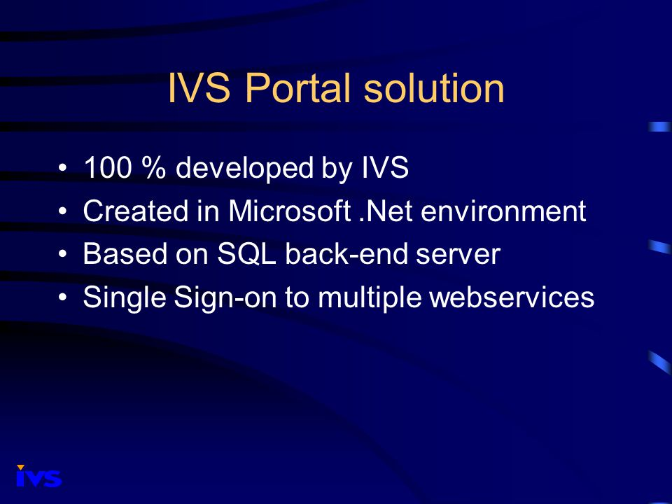 IVS Portal solution 100 % developed by IVS Created in Microsoft.Net environment Based on SQL back-end server Single Sign-on to multiple webservices