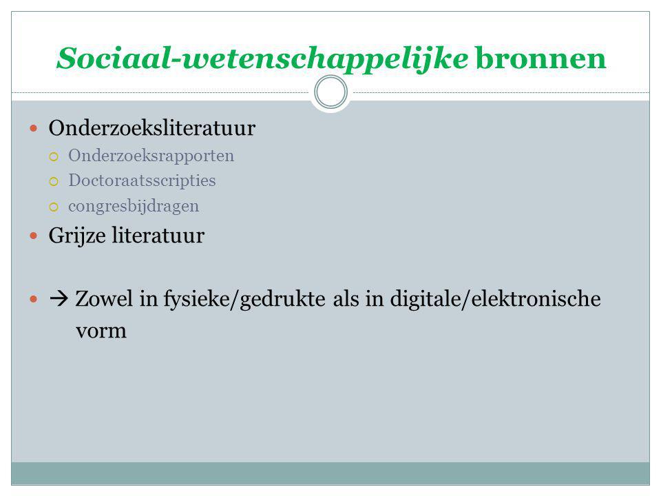 Sociaal-wetenschappelijke bronnen Onderzoeksliteratuur  Onderzoeksrapporten  Doctoraatsscripties  congresbijdragen Grijze literatuur  Zowel in fysieke/gedrukte als in digitale/elektronische vorm