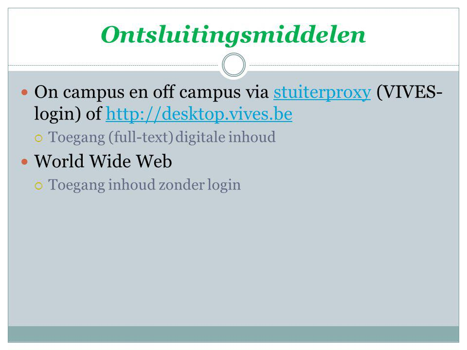 Ontsluitingsmiddelen On campus en off campus via stuiterproxy (VIVES- login) of http://desktop.vives.bestuiterproxyhttp://desktop.vives.be  Toegang (full-text) digitale inhoud World Wide Web  Toegang inhoud zonder login