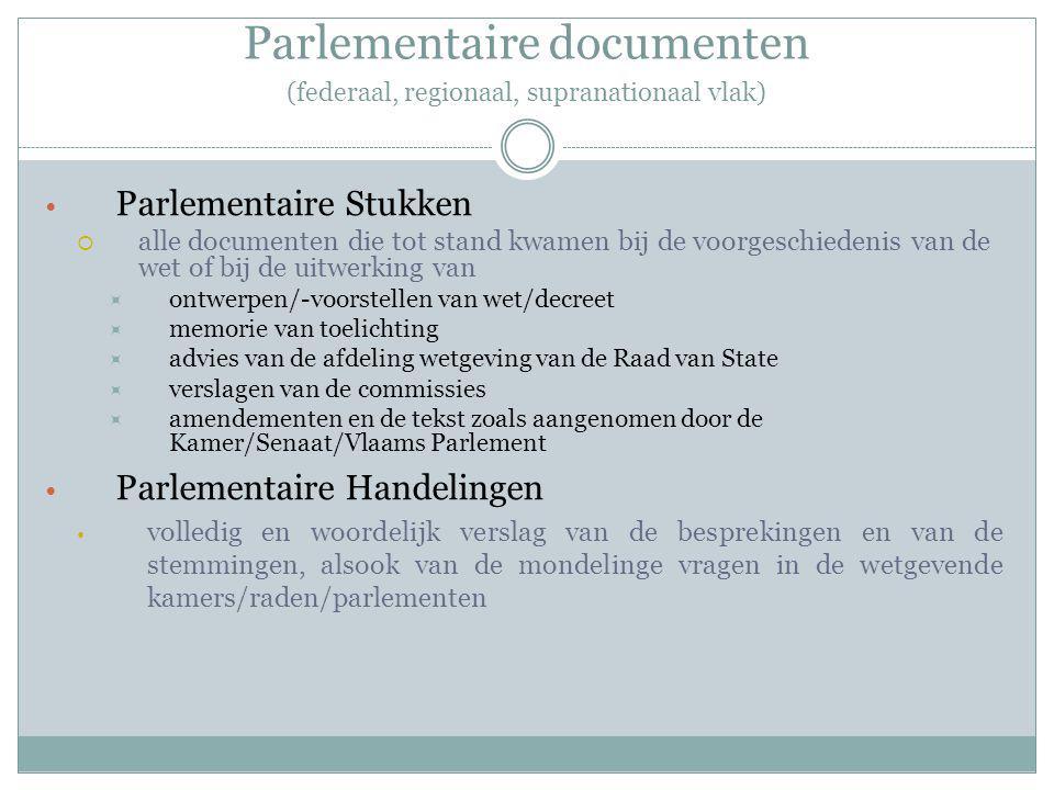 Parlementaire documenten (federaal, regionaal, supranationaal vlak) Parlementaire Stukken  alle documenten die tot stand kwamen bij de voorgeschiedenis van de wet of bij de uitwerking van  ontwerpen/-voorstellen van wet/decreet  memorie van toelichting  advies van de afdeling wetgeving van de Raad van State  verslagen van de commissies  amendementen en de tekst zoals aangenomen door de Kamer/Senaat/Vlaams Parlement Parlementaire Handelingen volledig en woordelijk verslag van de besprekingen en van de stemmingen, alsook van de mondelinge vragen in de wetgevende kamers/raden/parlementen