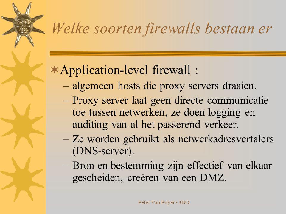 Peter Van Poyer - 3BO Welke soorten firewalls bestaan er  Network-level > < Application-level  Network-level firewall: –beslissing op basis van bron