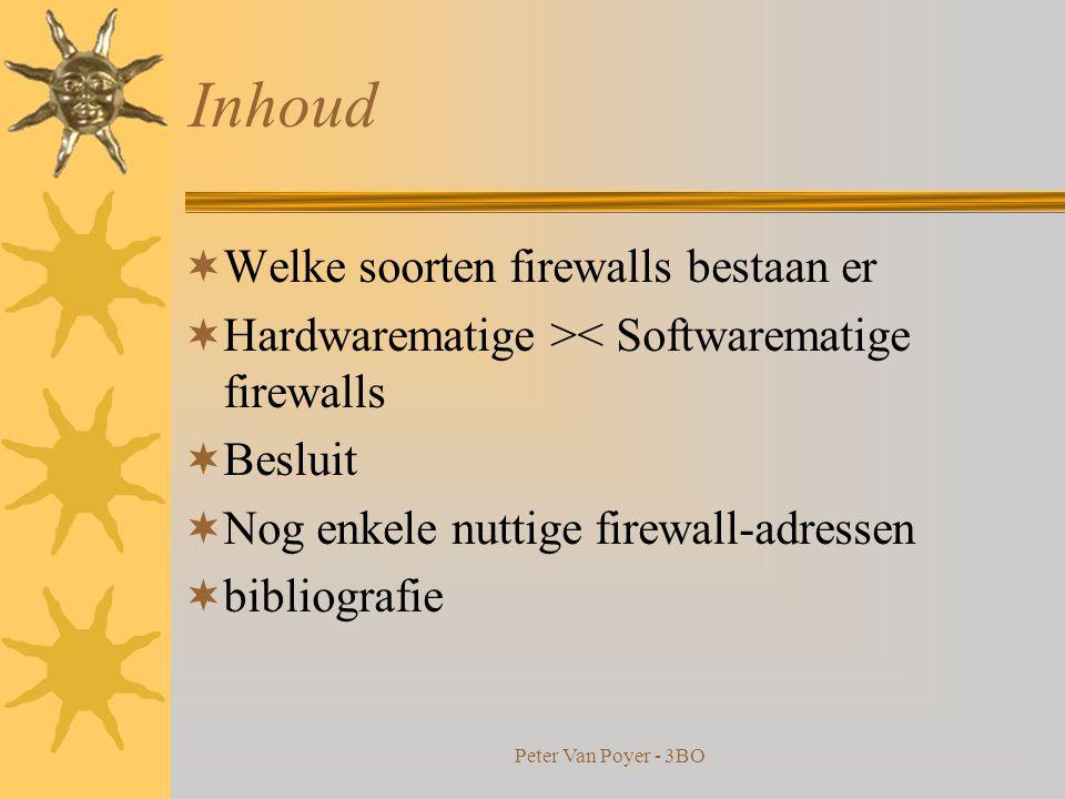 Peter Van Poyer - 3BO Inhoud  Wat is een firewall  Waarom een firewall  Hoe kan iemand op je pc komen  Waartegen kan een firewall bescherming bieden  Waartegen kan een firewall geen bescherming bieden  Hoe zit het met virussen  Waar moet rekening meegehouden worden bij de opzet en het gebruik van een firewall