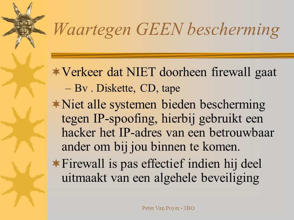 Peter Van Poyer - 3BO Waartegen biedt firewall bescherming  Algemeen : bescherming tegen niet-toegestane logins van onbevoegden  Sommige laten alleen emailverkeer door.