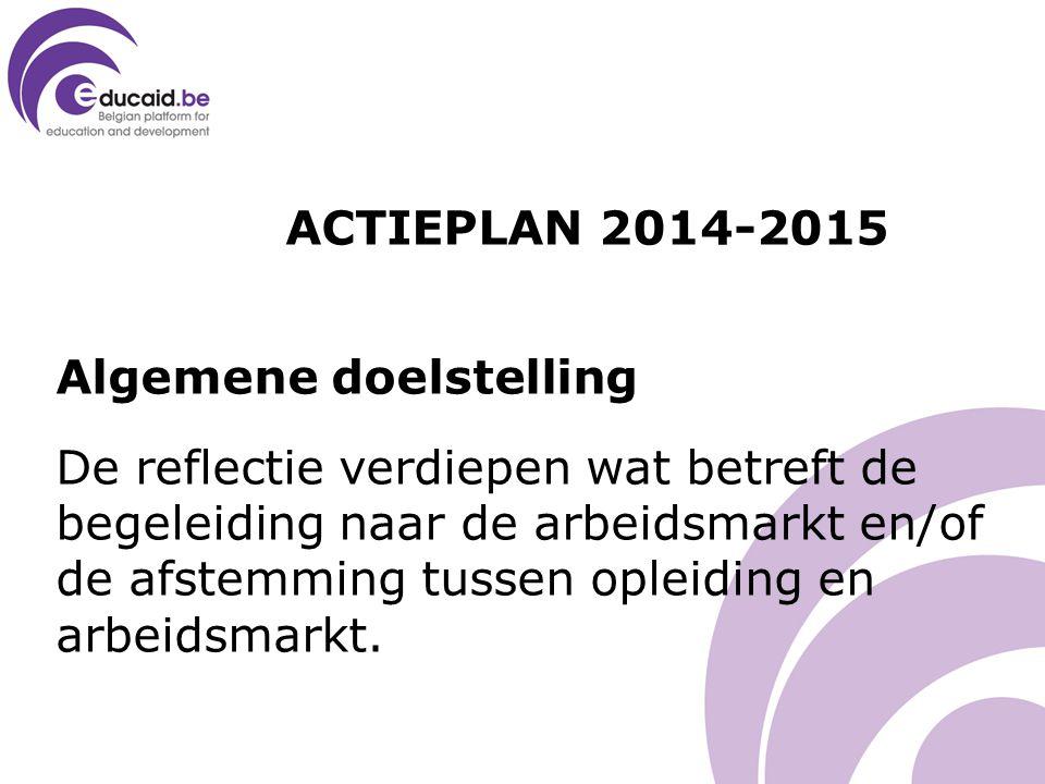 ACTIEPLAN 2014-2015 Algemene doelstelling De reflectie verdiepen wat betreft de begeleiding naar de arbeidsmarkt en/of de afstemming tussen opleiding en arbeidsmarkt.
