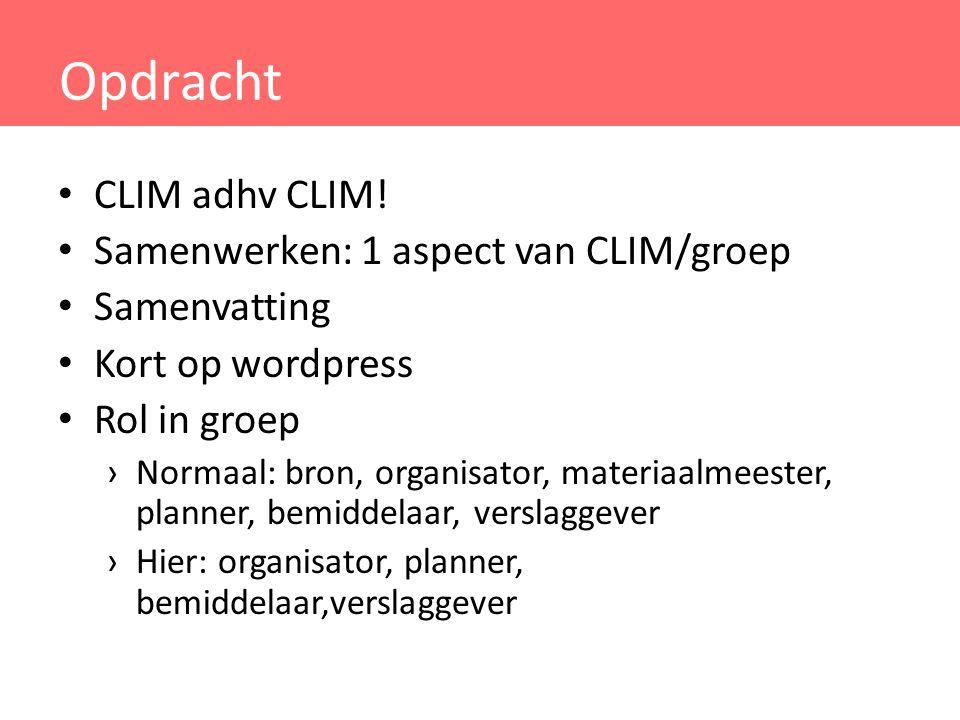 Opdracht CLIM adhv CLIM! Samenwerken: 1 aspect van CLIM/groep Samenvatting Kort op wordpress Rol in groep ›Normaal: bron, organisator, materiaalmeeste