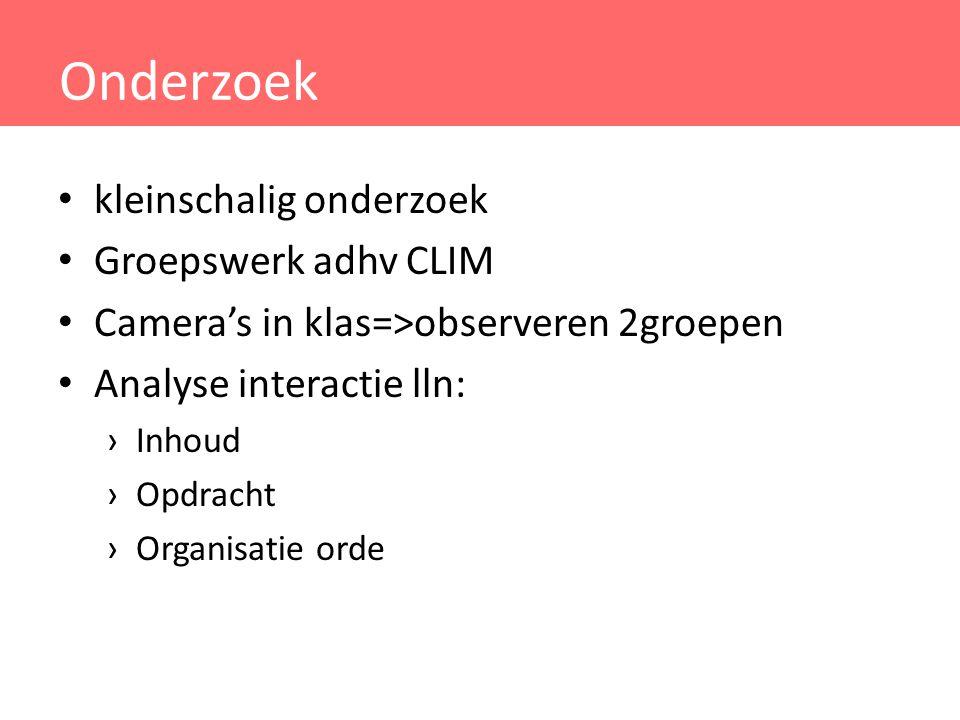 Onderzoek kleinschalig onderzoek Groepswerk adhv CLIM Camera's in klas=>observeren 2groepen Analyse interactie lln: ›Inhoud ›Opdracht ›Organisatie ord