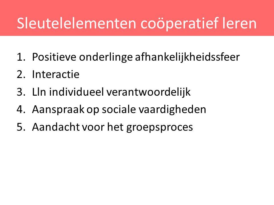 Sleutelelementen coöperatief leren 1.Positieve onderlinge afhankelijkheidssfeer 2.Interactie 3.Lln individueel verantwoordelijk 4.Aanspraak op sociale