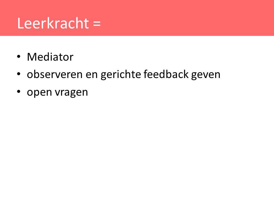 Leerkracht = Mediator observeren en gerichte feedback geven open vragen