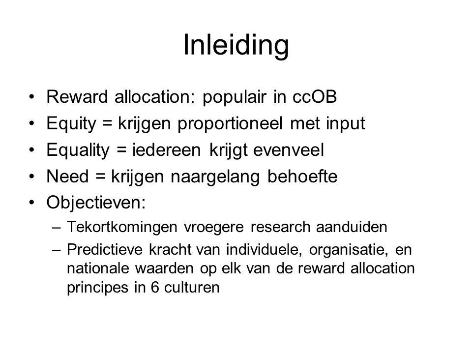 Inleiding Reward allocation: populair in ccOB Equity = krijgen proportioneel met input Equality = iedereen krijgt evenveel Need = krijgen naargelang behoefte Objectieven: –Tekortkomingen vroegere research aanduiden –Predictieve kracht van individuele, organisatie, en nationale waarden op elk van de reward allocation principes in 6 culturen