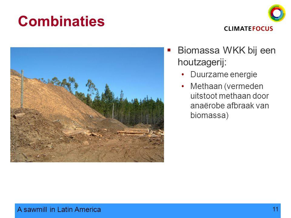 11 Combinaties  Biomassa WKK bij een houtzagerij: Duurzame energie Methaan (vermeden uitstoot methaan door anaërobe afbraak van biomassa) A sawmill in Latin America