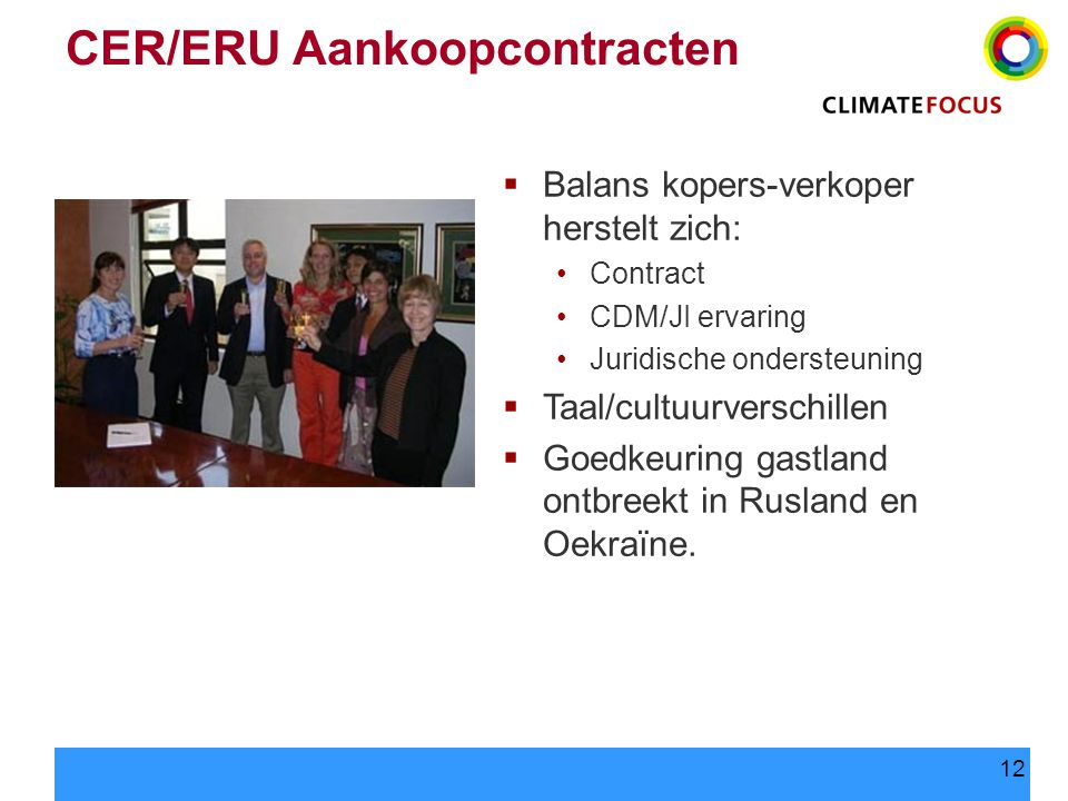 12 CER/ERU Aankoopcontracten  Balans kopers-verkoper herstelt zich: Contract CDM/JI ervaring Juridische ondersteuning  Taal/cultuurverschillen  Goedkeuring gastland ontbreekt in Rusland en Oekraïne.