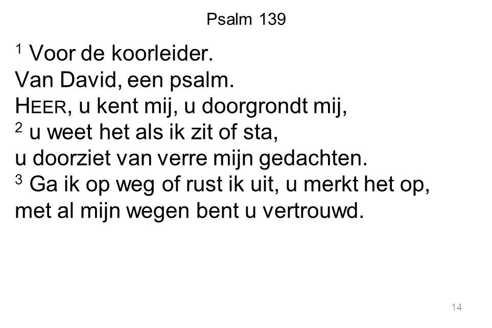 1 Voor de koorleider. Van David, een psalm. H EER, u kent mij, u doorgrondt mij, 2 u weet het als ik zit of sta, u doorziet van verre mijn gedachten.
