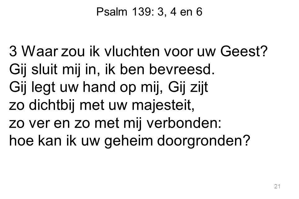 Psalm 139: 3, 4 en 6 3 Waar zou ik vluchten voor uw Geest? Gij sluit mij in, ik ben bevreesd. Gij legt uw hand op mij, Gij zijt zo dichtbij met uw maj