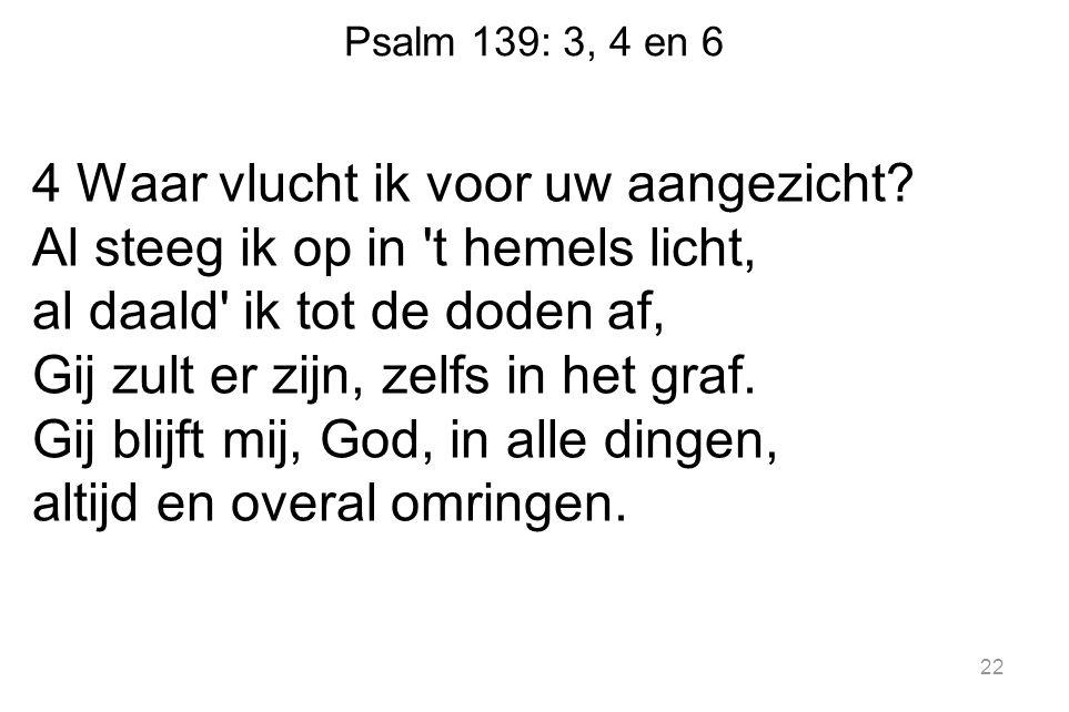Psalm 139: 3, 4 en 6 4 Waar vlucht ik voor uw aangezicht? Al steeg ik op in 't hemels licht, al daald' ik tot de doden af, Gij zult er zijn, zelfs in