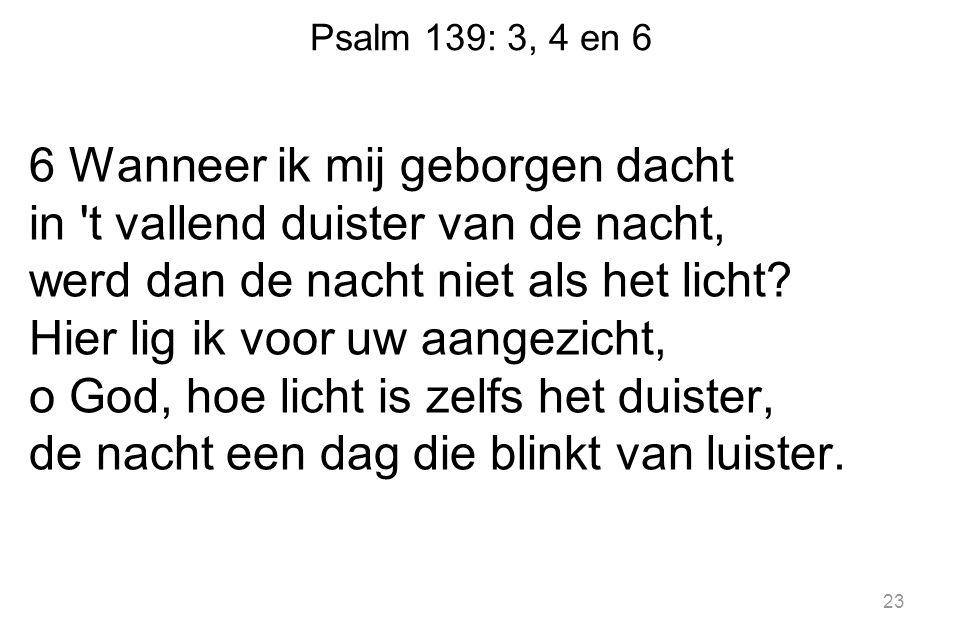 Psalm 139: 3, 4 en 6 6 Wanneer ik mij geborgen dacht in t vallend duister van de nacht, werd dan de nacht niet als het licht.