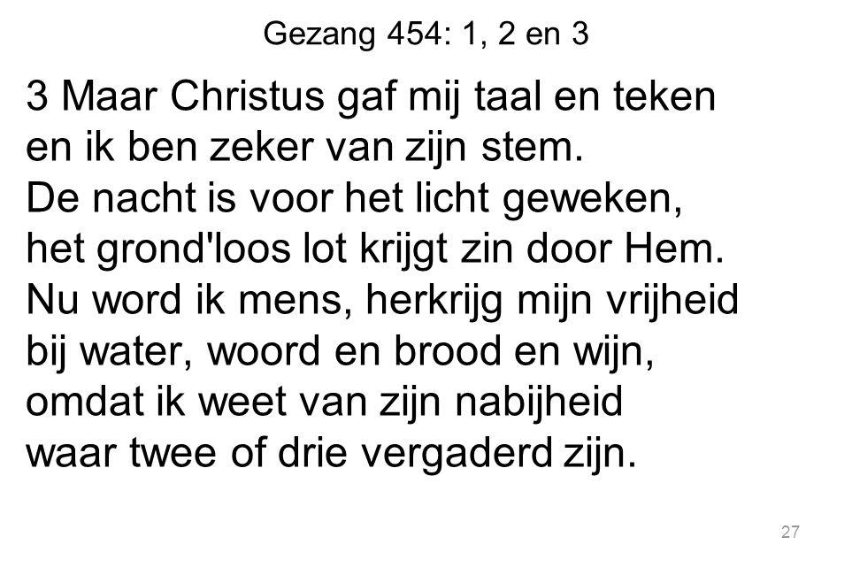 Gezang 454: 1, 2 en 3 3 Maar Christus gaf mij taal en teken en ik ben zeker van zijn stem. De nacht is voor het licht geweken, het grond'loos lot krij