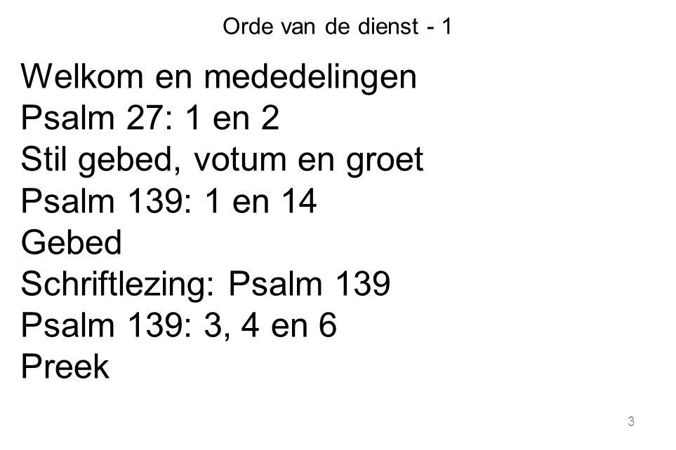 3 Orde van de dienst - 1 Welkom en mededelingen Psalm 27: 1 en 2 Stil gebed, votum en groet Psalm 139: 1 en 14 Gebed Schriftlezing: Psalm 139 Psalm 139: 3, 4 en 6 Preek