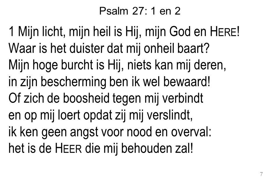 Psalm 27: 1 en 2 1 Mijn licht, mijn heil is Hij, mijn God en H ERE ! Waar is het duister dat mij onheil baart? Mijn hoge burcht is Hij, niets kan mij